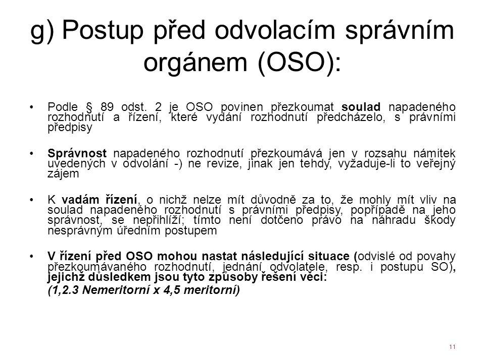 g) Postup před odvolacím správním orgánem (OSO): Podle § 89 odst. 2 je OSO povinen přezkoumat soulad napadeného rozhodnutí a řízení, které vydání rozh