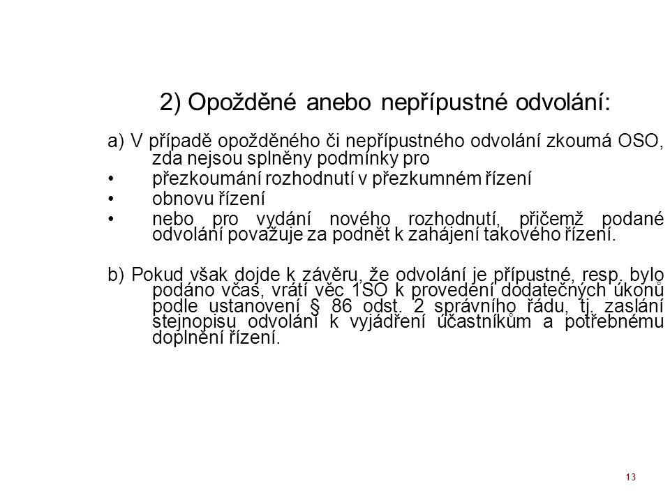 13 2) Opožděné anebo nepřípustné odvolání: a) V případě opožděného či nepřípustného odvolání zkoumá OSO, zda nejsou splněny podmínky pro přezkoumání r