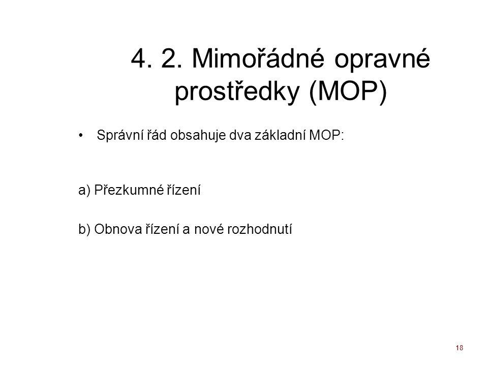 18 4. 2. Mimořádné opravné prostředky (MOP) Správní řád obsahuje dva základní MOP: a) Přezkumné řízení b) Obnova řízení a nové rozhodnutí