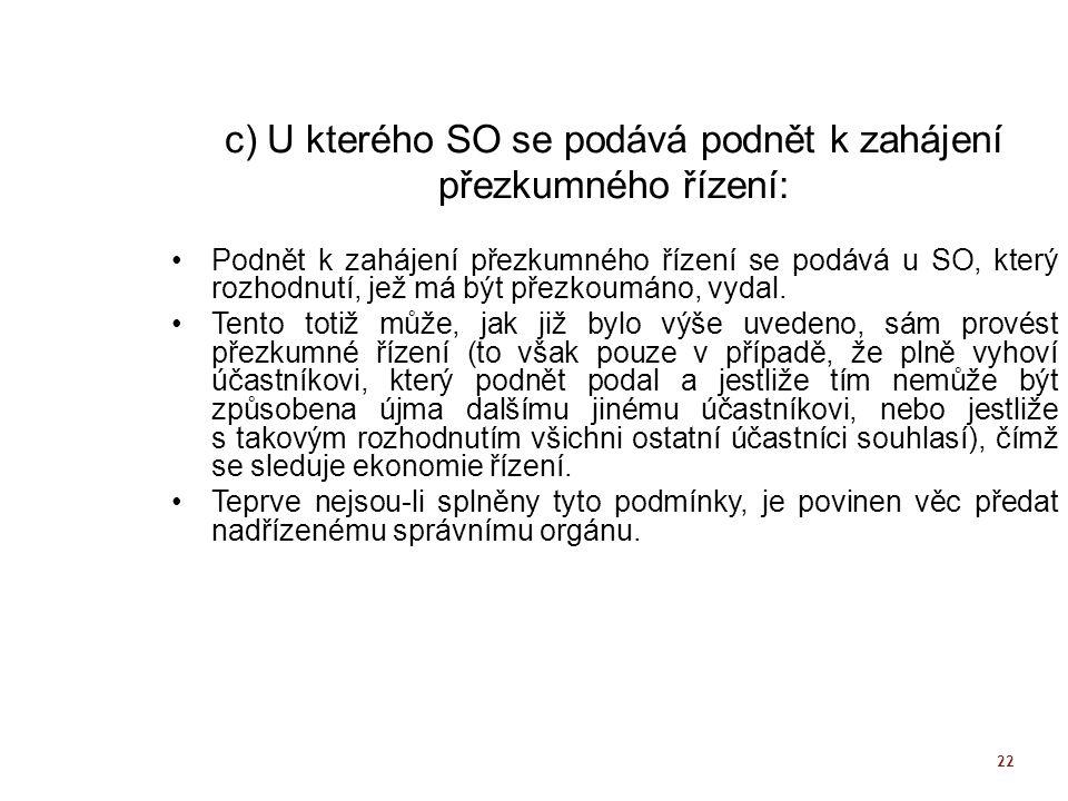 22 c) U kterého SO se podává podnět k zahájení přezkumného řízení: Podnět k zahájení přezkumného řízení se podává u SO, který rozhodnutí, jež má být p