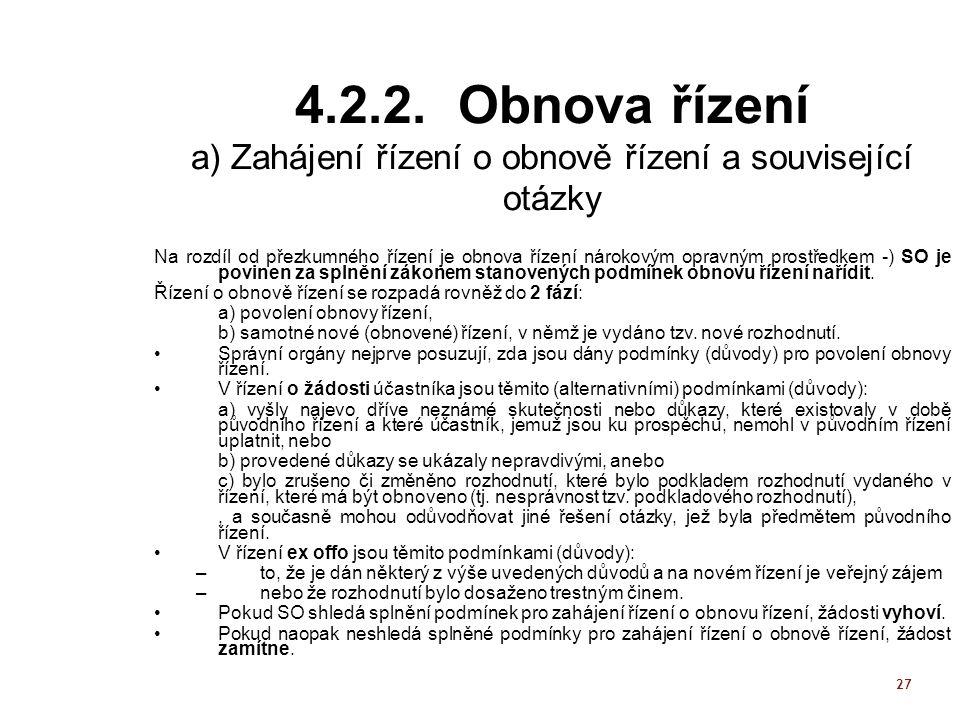 27 4.2.2. Obnova řízení a) Zahájení řízení o obnově řízení a související otázky Na rozdíl od přezkumného řízení je obnova řízení nárokovým opravným pr