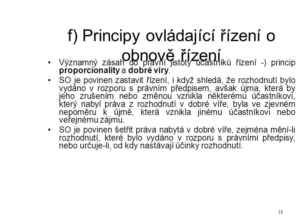 32 f) Principy ovládající řízení o obnově řízení Významný zásah do právní jistoty účastníků řízení -) princip proporcionality a dobré víry. SO je povi