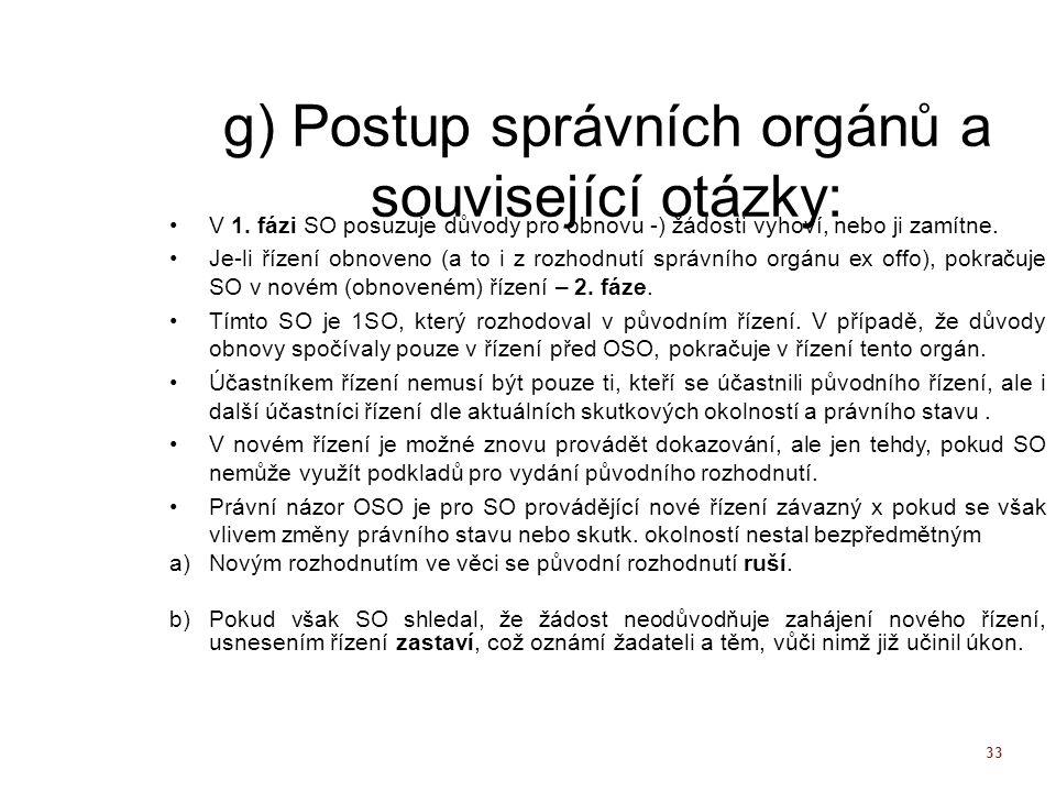 33 g) Postup správních orgánů a související otázky: V 1. fázi SO posuzuje důvody pro obnovu -) žádosti vyhoví, nebo ji zamítne. Je-li řízení obnoveno