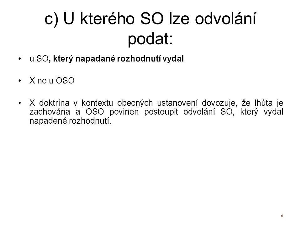 c) U kterého SO lze odvolání podat: u SO, který napadané rozhodnutí vydal X ne u OSO X doktrína v kontextu obecných ustanovení dovozuje, že lhůta je z