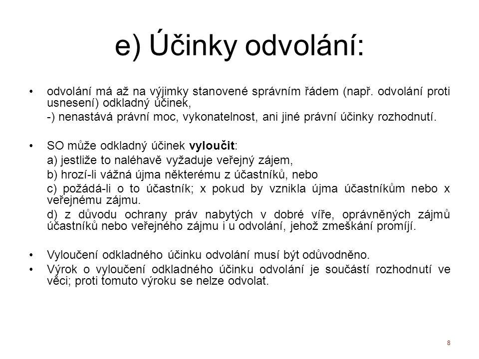 e) Účinky odvolání: odvolání má až na výjimky stanovené správním řádem (např. odvolání proti usnesení) odkladný účinek, -) nenastává právní moc, vykon
