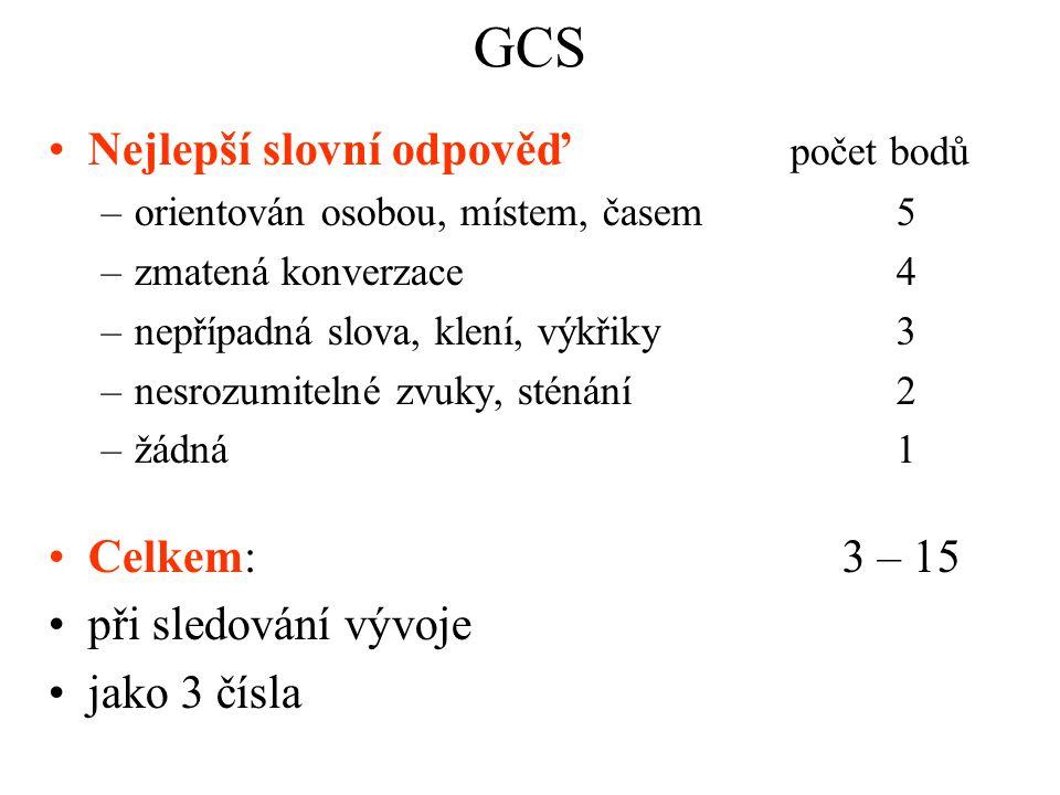 GCS Nejlepší slovní odpověď počet bodů –orientován osobou, místem, časem 5 –zmatená konverzace 4 –nepřípadná slova, klení, výkřiky3 –nesrozumitelné zv