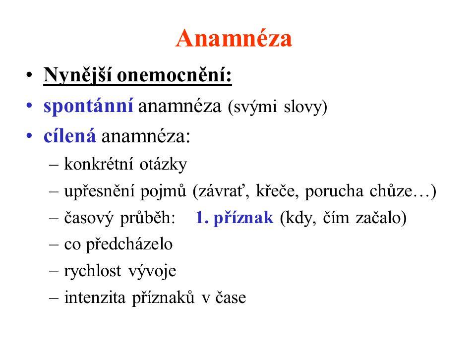 Anamnéza Nynější onemocnění: spontánní anamnéza (svými slovy) cílená anamnéza: –konkrétní otázky –upřesnění pojmů (závrať, křeče, porucha chůze…) –čas