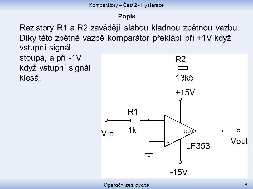 Komparátory – Část 2 - Hystereze Operační zesilovače 8 Rezistory R1 a R2 zavádějí slabou kladnou zpětnou vazbu. Díky této zpětné vazbě komparátor přek