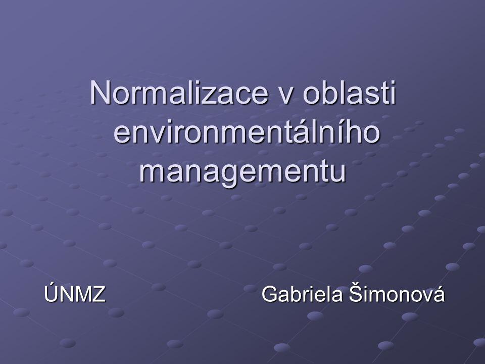 Normalizace v oblasti environmentálního managementu ÚNMZ Gabriela Šimonová