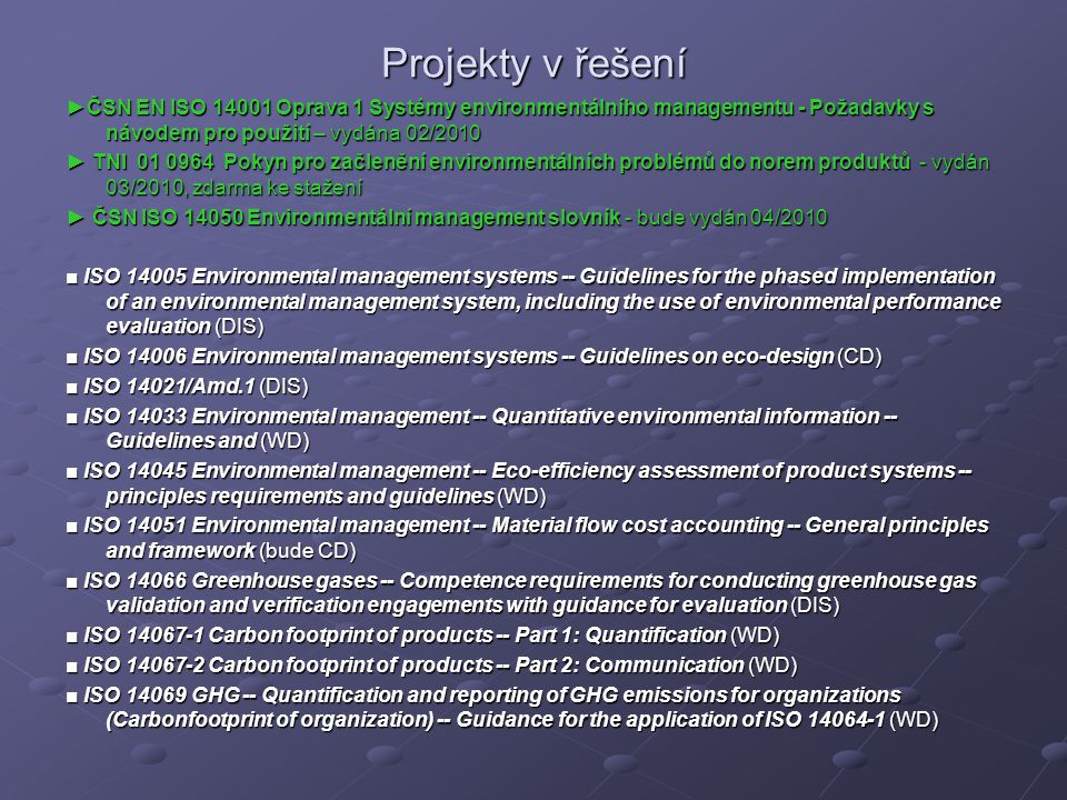 Projekty v řešení ►ČSN EN ISO 14001 Oprava 1 Systémy environmentálního managementu - Požadavky s návodem pro použití – vydána 02/2010 ► TNI 01 0964 Pokyn pro začlenění environmentálních problémů do norem produktů - vydán 03/2010, zdarma ke stažení ► ČSN ISO 14050 Environmentální management slovník - bude vydán 04/2010 ■ ISO 14005 Environmental management systems -- Guidelines for the phased implementation of an environmental management system, including the use of environmental performance evaluation (DIS) ■ ISO 14006 Environmental management systems -- Guidelines on eco-design (CD) ■ ISO 14021/Amd.1 (DIS) ■ ISO 14033 Environmental management -- Quantitative environmental information -- Guidelines and (WD) ■ ISO 14045 Environmental management -- Eco-efficiency assessment of product systems -- principles requirements and guidelines (WD) ■ ISO 14051 Environmental management -- Material flow cost accounting -- General principles and framework (bude CD) ■ ISO 14066 Greenhouse gases -- Competence requirements for conducting greenhouse gas validation and verification engagements with guidance for evaluation (DIS) ■ ISO 14067-1 Carbon footprint of products -- Part 1: Quantification (WD) ■ ISO 14067-2 Carbon footprint of products -- Part 2: Communication (WD) ■ ISO 14069 GHG -- Quantification and reporting of GHG emissions for organizations (Carbonfootprint of organization) -- Guidance for the application of ISO 14064-1 (WD)