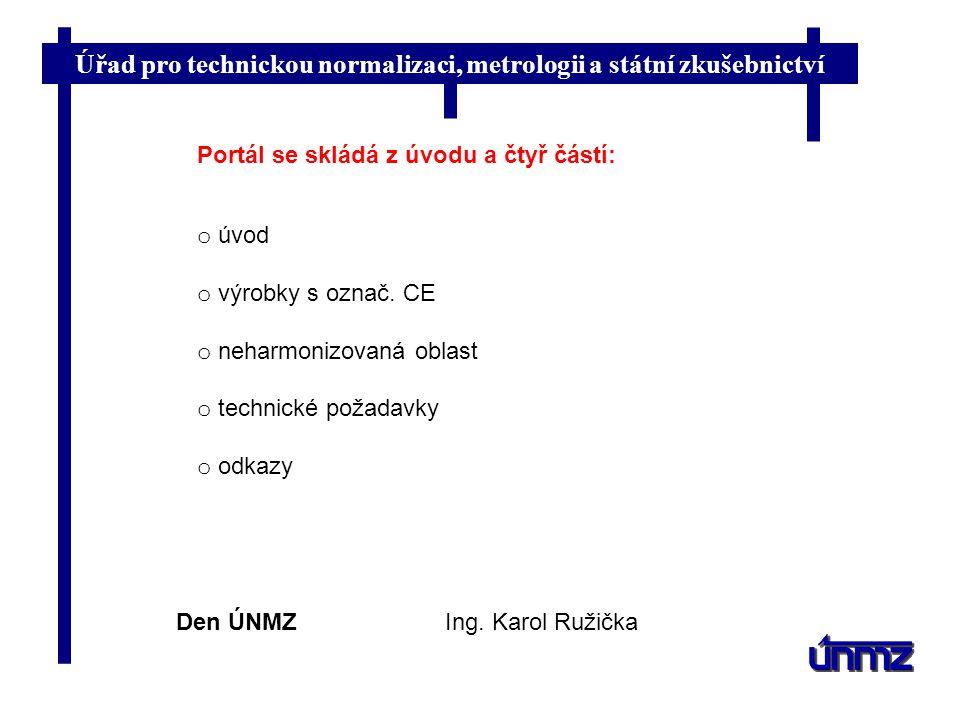 Úřad pro technickou normalizaci, metrologii a státní zkušebnictví Den ÚNMZIng. Karol Ružička Portál se skládá z úvodu a čtyř částí: o úvod o výrobky s