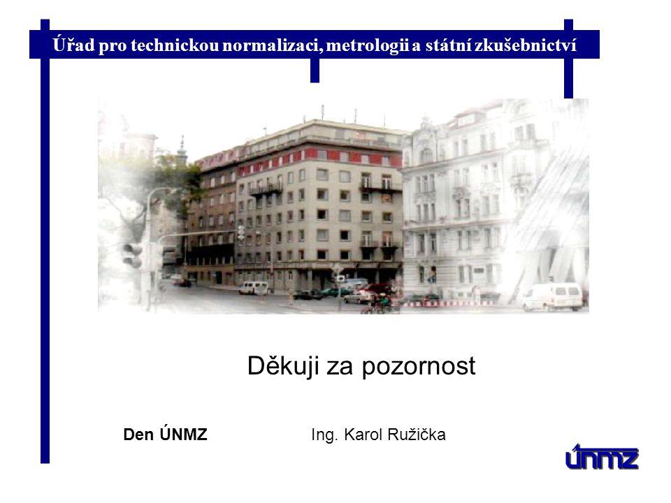 Úřad pro technickou normalizaci, metrologii a státní zkušebnictví Děkuji za pozornost Den ÚNMZIng. Karol Ružička