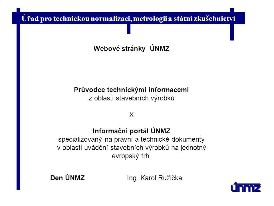 Úřad pro technickou normalizaci, metrologii a státní zkušebnictví Den ÚNMZIng. Karol Ružička Webové stránky ÚNMZ Průvodce technickými informacemi z ob