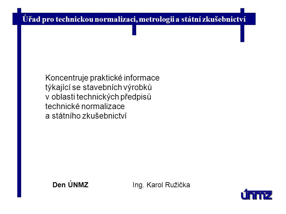 Úřad pro technickou normalizaci, metrologii a státní zkušebnictví Informační portál ÚNMZ specializovaný na právní a technické dokumenty v oblasti uvádění stavebních výrobků na jednotný evropský trh ( původně Průvodce technickými informacemi z oblasti stavebních výrobků nebo databáze stavebních výrobků ) Ing.