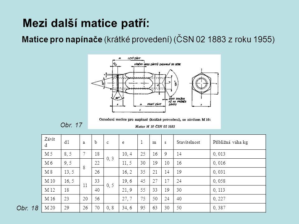 Mezi další matice patří: Matice pro napínače (krátké provedení) (ČSN 02 1883 z roku 1955) Závit d d1abсe1msStavitelnostPřibližná váha kg M 58, 5718 0,