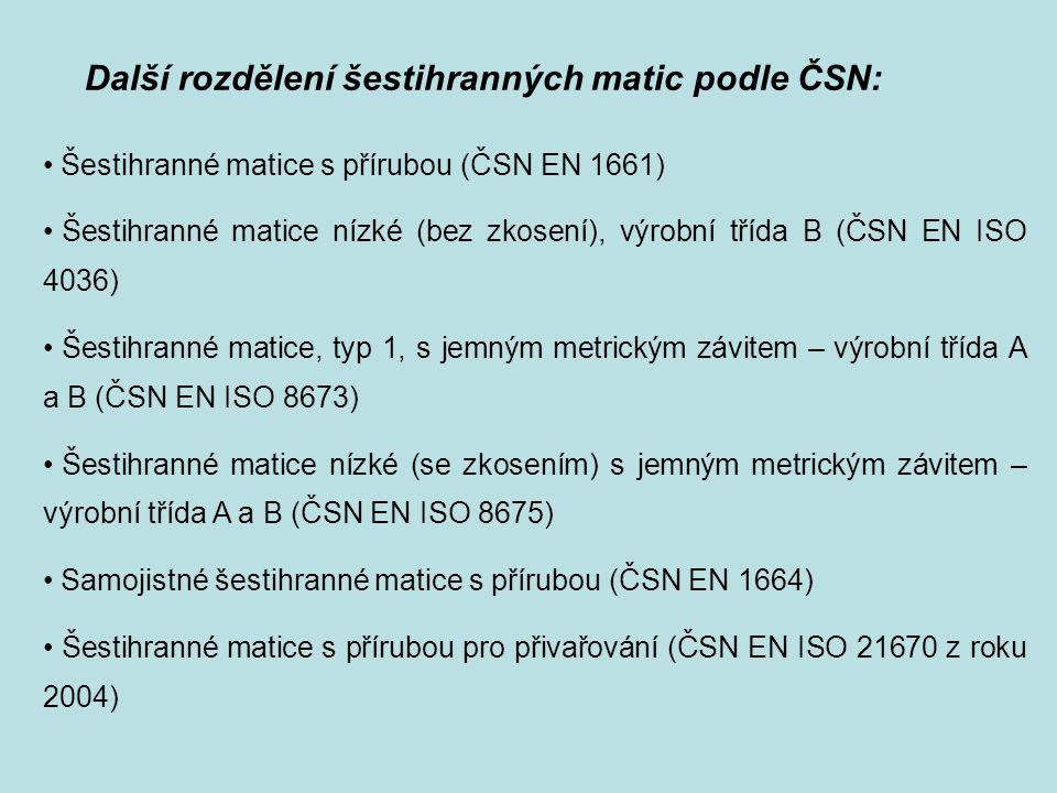 Další rozdělení šestihranných matic podle ČSN: Šestihranné matice s přírubou (ČSN EN 1661) Šestihranné matice nízké (bez zkosení), výrobní třída B (ČS