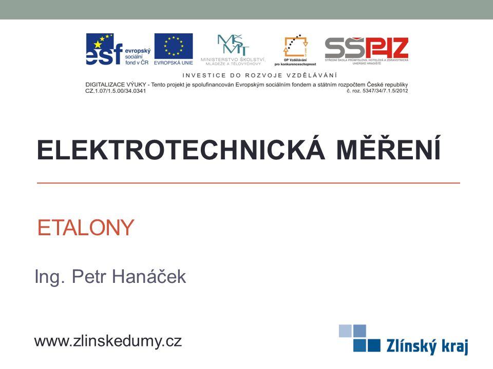 ETALONY Ing. Petr Hanáček ELEKTROTECHNICKÁ MĚŘENÍ www.zlinskedumy.cz