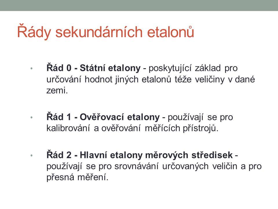 Řády sekundárních etalonů Řád 0 - Státní etalony - poskytující základ pro určování hodnot jiných etalonů téže veličiny v dané zemi. Řád 1 - Ověřovací