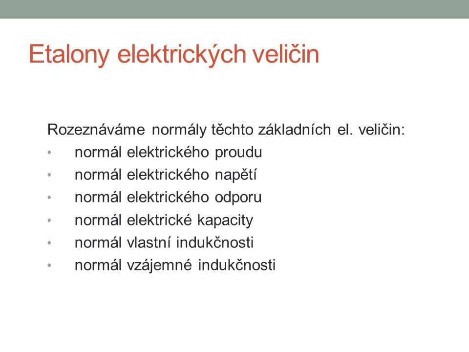 Etalony elektrických veličin Rozeznáváme normály těchto základních el. veličin: normál elektrického proudu normál elektrického napětí normál elektrick