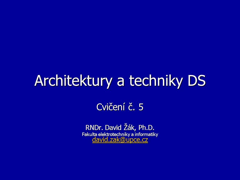 Architektury a techniky DS Cvičení č. 5 RNDr. David Žák, Ph.D. Fakulta elektrotechniky a informatiky david.zak@upce.cz david.zak@upce.cz