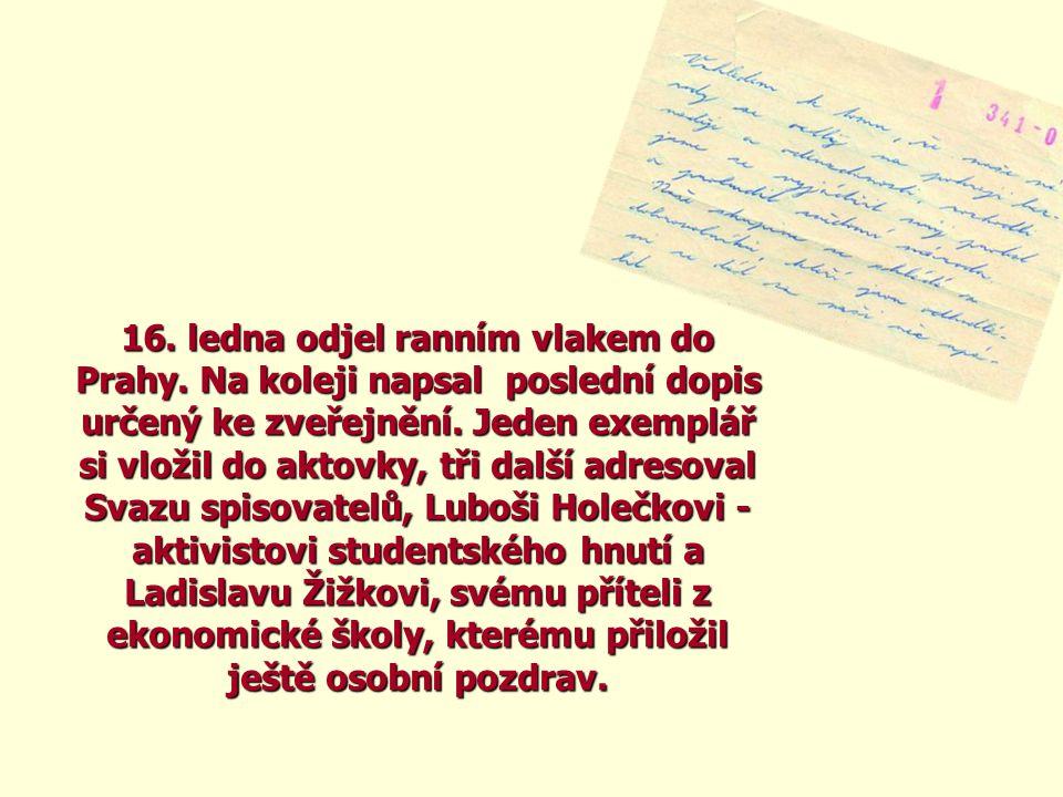 16. ledna odjel ranním vlakem do Prahy. Na koleji napsal poslední dopis určený ke zveřejnění. Jeden exemplář si vložil do aktovky, tři další adresoval