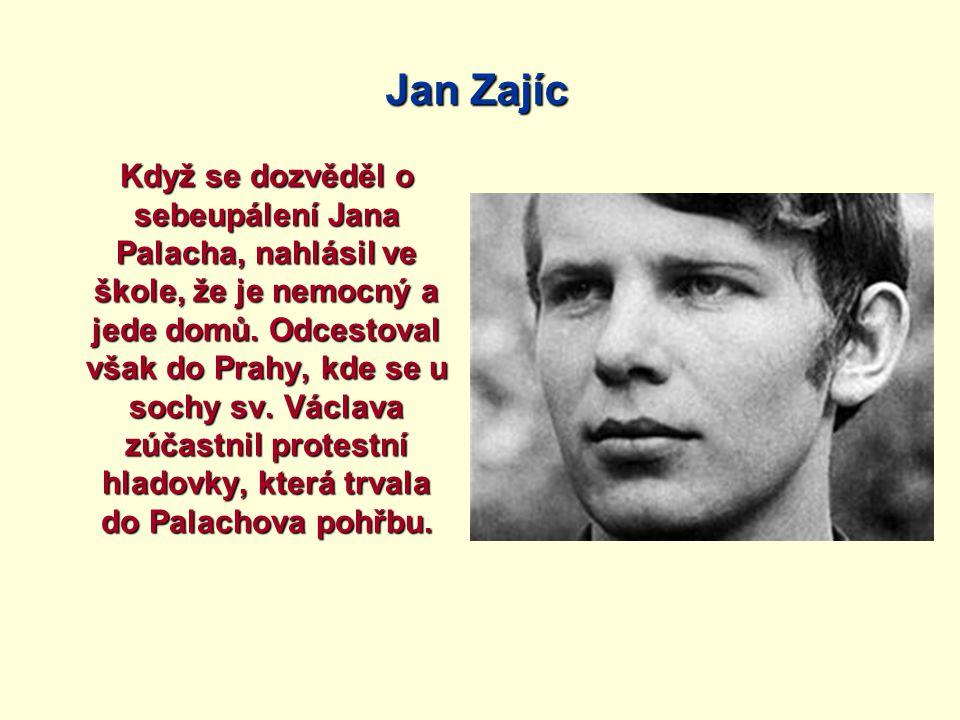 Jan Zajíc Když se dozvěděl o sebeupálení Jana Palacha, nahlásil ve škole, že je nemocný a jede domů. Odcestoval však do Prahy, kde se u sochy sv. Václ