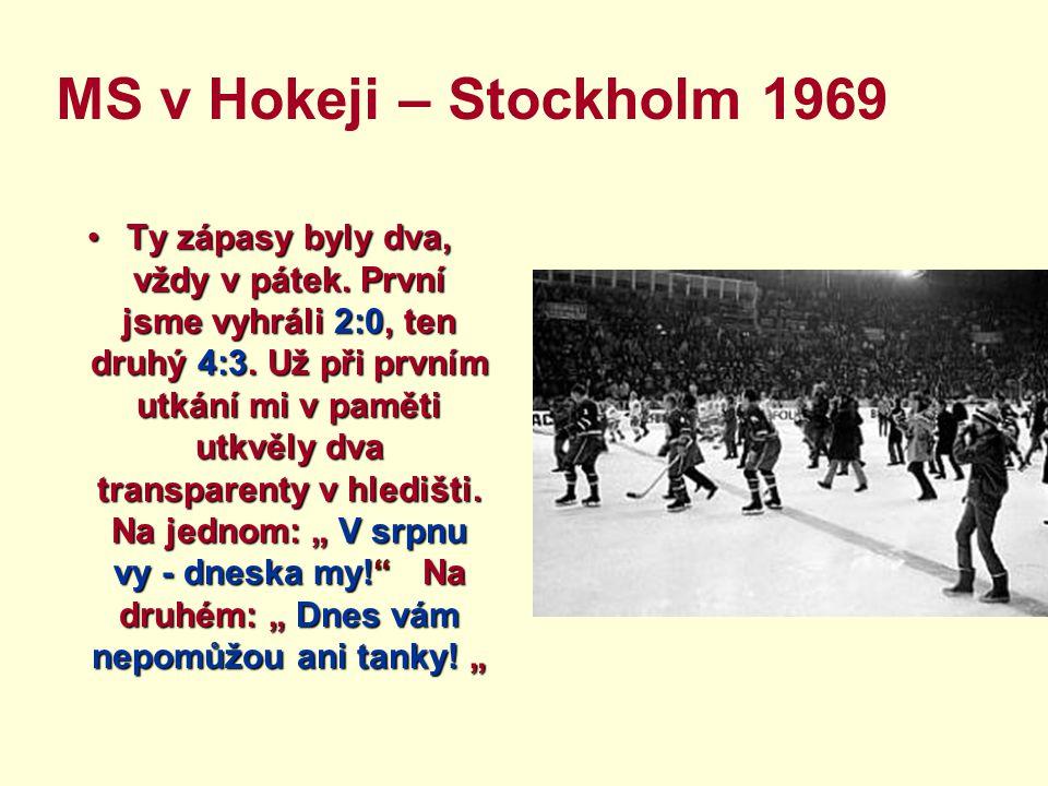 MS v Hokeji – Stockholm 1969 Ty zápasy byly dva, vždy v pátek. První jsme vyhráli 2:0, ten druhý 4:3. Už při prvním utkání mi v paměti utkvěly dva tra