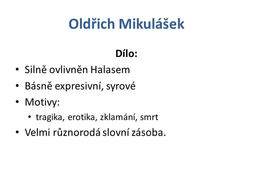 Oldřich Mikulášek Dílo: Silně ovlivněn Halasem Básně expresivní, syrové Motivy: tragika, erotika, zklamání, smrt Velmi různorodá slovní zásoba.