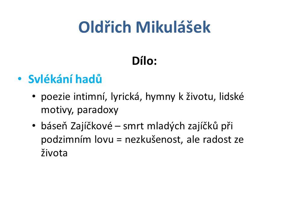Oldřich Mikulášek Dílo: Svlékání hadů poezie intimní, lyrická, hymny k životu, lidské motivy, paradoxy báseň Zajíčkové – smrt mladých zajíčků při podzimním lovu = nezkušenost, ale radost ze života