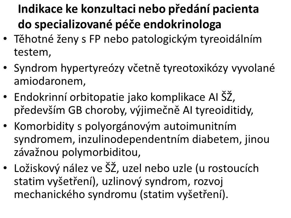 Indikace ke konzultaci nebo předání pacienta do specializované péče endokrinologa Těhotné ženy s FP nebo patologickým tyreoidálním testem, Syndrom hypertyreózy včetně tyreotoxikózy vyvolané amiodaronem, Endokrinní orbitopatie jako komplikace AI ŠŽ, především GB choroby, výjimečně AI tyreoiditidy, Komorbidity s polyorgánovým autoimunitním syndromem, inzulinodependentním diabetem, jinou závažnou polymorbiditou, Ložiskový nález ve ŠŽ, uzel nebo uzle (u rostoucích statim vyšetření), uzlinový syndrom, rozvoj mechanického syndromu (statim vyšetření).