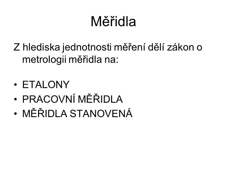 Měřidla Z hlediska jednotnosti měření dělí zákon o metrologii měřidla na: ETALONY PRACOVNÍ MĚŘIDLA MĚŘIDLA STANOVENÁ
