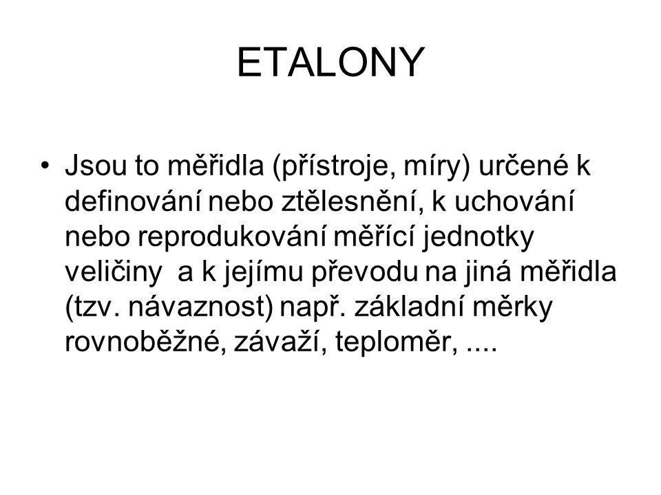 ETALONY Jsou to měřidla (přístroje, míry) určené k definování nebo ztělesnění, k uchování nebo reprodukování měřící jednotky veličiny a k jejímu převo