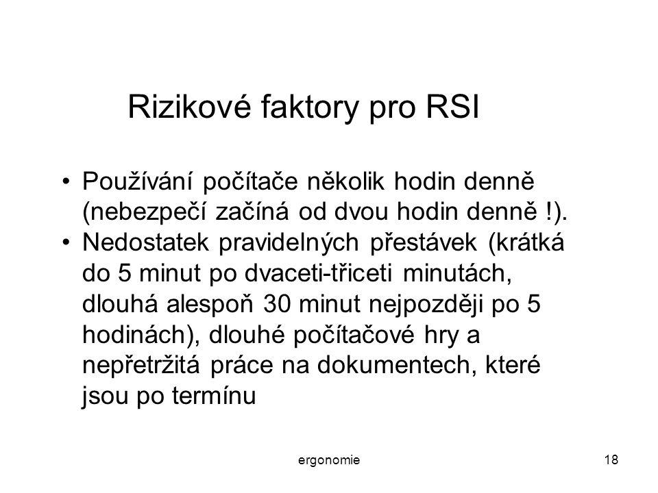 ergonomie18 Rizikové faktory pro RSI Používání počítače několik hodin denně (nebezpečí začíná od dvou hodin denně !). Nedostatek pravidelných přestáve