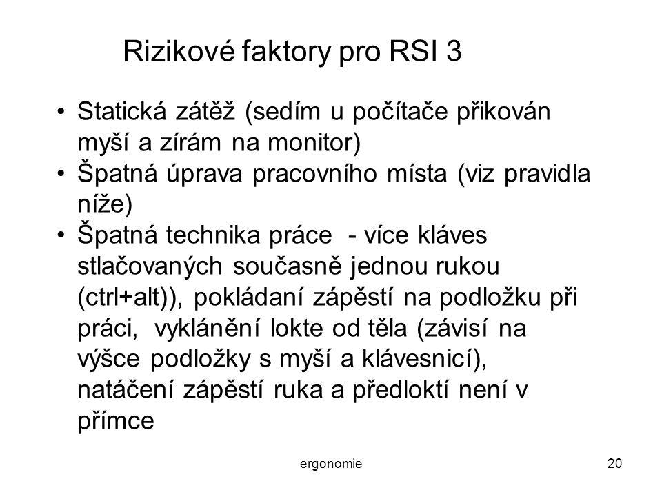 ergonomie20 Rizikové faktory pro RSI 3 Statická zátěž (sedím u počítače přikován myší a zírám na monitor) Špatná úprava pracovního místa (viz pravidla