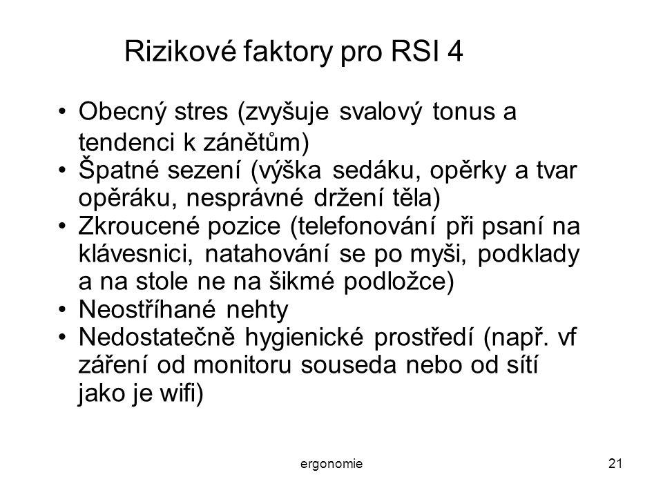 ergonomie21 Rizikové faktory pro RSI 4 Obecný stres (zvyšuje svalový tonus a tendenci k zánětům) Špatné sezení (výška sedáku, opěrky a tvar opěráku, n