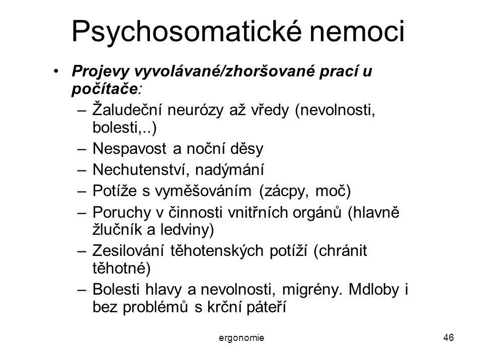 ergonomie46 Psychosomatické nemoci Projevy vyvolávané/zhoršované prací u počítače: –Žaludeční neurózy až vředy (nevolnosti, bolesti,..) –Nespavost a n