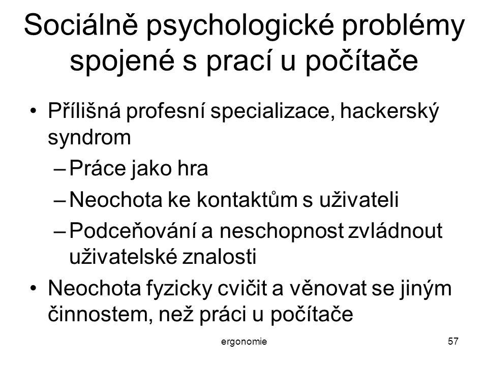 ergonomie57 Sociálně psychologické problémy spojené s prací u počítače Přílišná profesní specializace, hackerský syndrom –Práce jako hra –Neochota ke