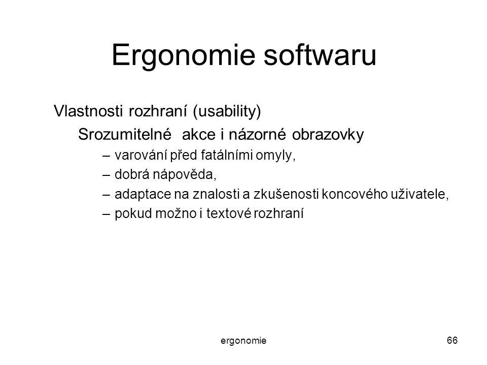 ergonomie66 Ergonomie softwaru Vlastnosti rozhraní (usability) Srozumitelné akce i názorné obrazovky –varování před fatálními omyly, –dobrá nápověda,