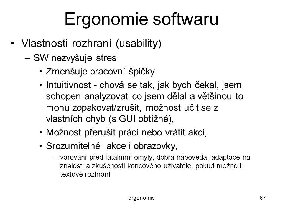 ergonomie67 Ergonomie softwaru Vlastnosti rozhraní (usability) –SW nezvyšuje stres Zmenšuje pracovní špičky Intuitivnost - chová se tak, jak bych čeka