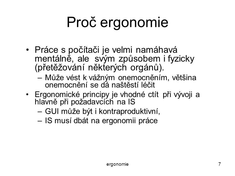 ergonomie7 Proč ergonomie Práce s počítači je velmi namáhavá mentálně, ale svým způsobem i fyzicky (přetěžování některých orgánů). –Může vést k vážným
