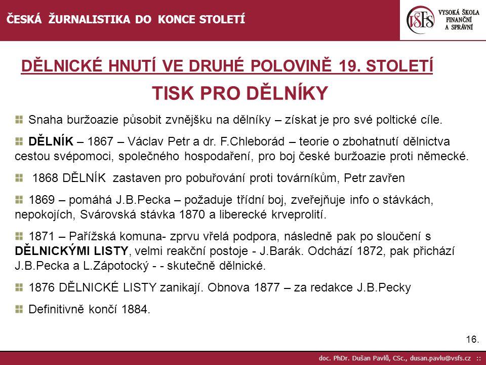 16. doc. PhDr. Dušan Pavlů, CSc., dusan.pavlu@vsfs.cz :: ČESKÁ ŽURNALISTIKA DO KONCE STOLETÍ TISK PRO DĚLNÍKY Snaha buržoazie působit zvnějšku na děln