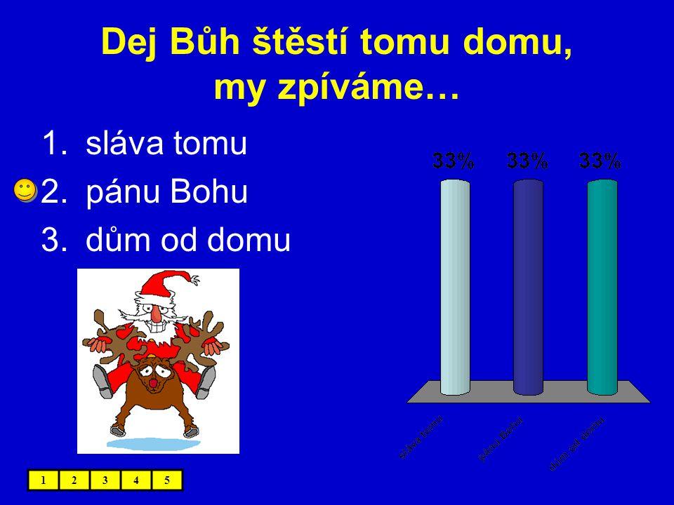 Dej Bůh štěstí tomu domu, my zpíváme… 12345 1.sláva tomu 2.pánu Bohu 3.dům od domu