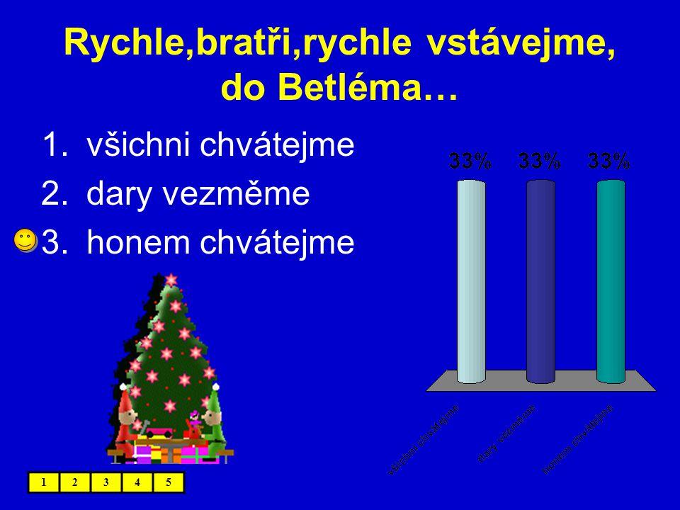 Rychle,bratři,rychle vstávejme, do Betléma… 12345 1.všichni chvátejme 2.dary vezměme 3.honem chvátejme
