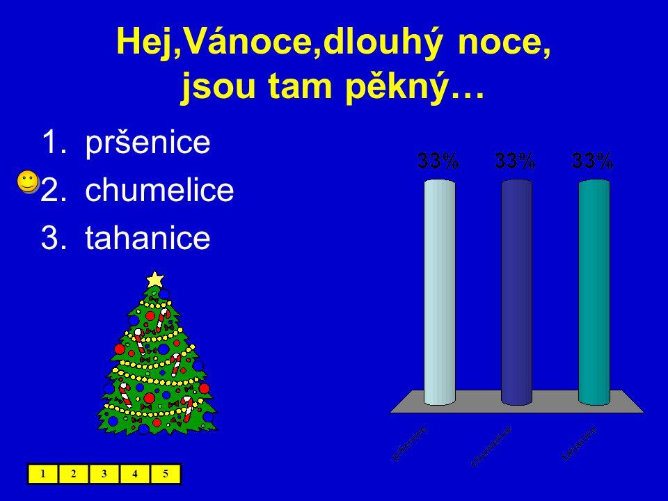 Hej,Vánoce,dlouhý noce, jsou tam pěkný… 12345 1.pršenice 2.chumelice 3.tahanice