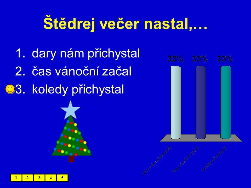 Štědrej večer nastal,… 1.dary nám přichystal 2.čas vánoční začal 3.koledy přichystal 12345