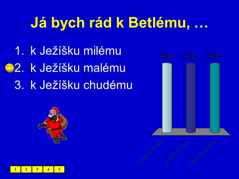 Já bych rád k Betlému, … 1.k Ježíšku milému 2.k Ježíšku malému 3.k Ježíšku chudému 12345