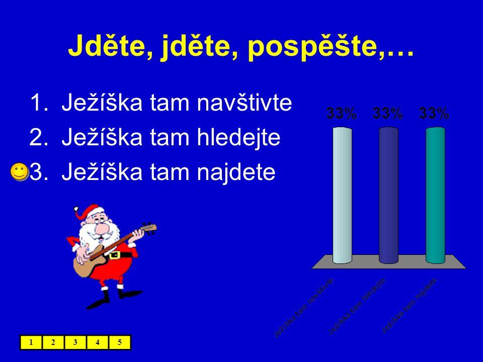 Jděte, jděte, pospěšte,… 1.Ježíška tam navštivte 2.Ježíška tam hledejte 3.Ježíška tam najdete 12345