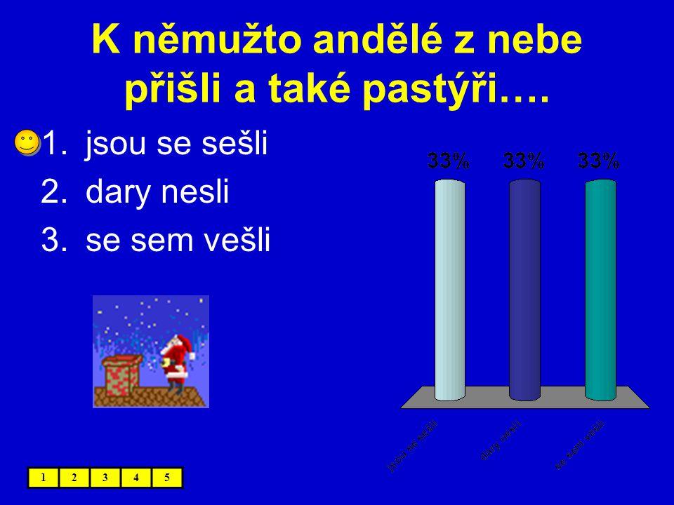 K němužto andělé z nebe přišli a také pastýři…. 12345 1.jsou se sešli 2.dary nesli 3.se sem vešli