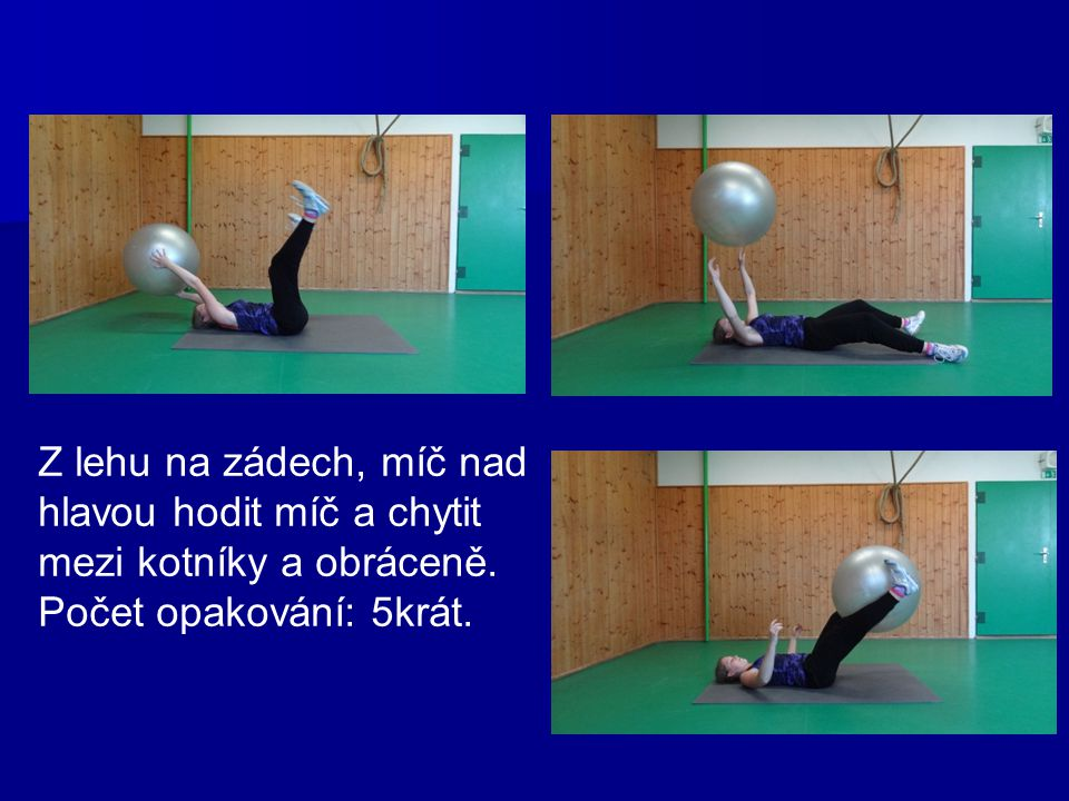 Z lehu na zádech, míč nad hlavou hodit míč a chytit mezi kotníky a obráceně. Počet opakování: 5krát.