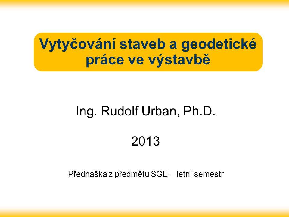 Vytyčování staveb a geodetické práce ve výstavbě Ing. Rudolf Urban, Ph.D. 2013 Přednáška z předmětu SGE – letní semestr